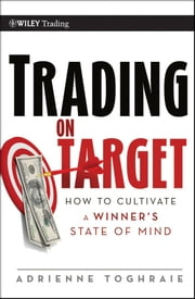 Trading on Target - How To Cultivate a Winner's State of Mind ebook by Adrienne Toghraie