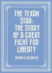 The Texan Star: The Story of a Great Fight for Liberty ebook by Joseph A. Altsheler