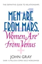 Men Are from Mars, Women Are from Venus: A Practical Guide for Improving Communication and Getting What You Want in Your Relationships ebook by John Gray