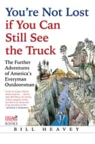You're Not Lost if You Can Still See the Truck ebook by Bill Heavey