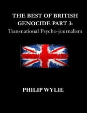 The Best of British Genocide Part 3: Transnational Psycho-journalism ebook by Philip Wylie