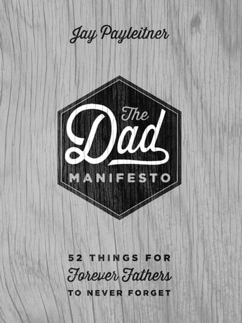 The Dad Manifesto - 52 Things Your Kids Will Never Forget ebook by Jay Payleitner