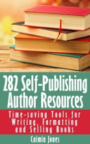 282 Self-Publishing Author Resources - Time-saving Tools for Writing, Formatting and Selling Books ebook by Caimin Jones