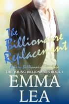 The Billionaire Replacement - A Sexy Billionaire Romance ebook by Emma Lea