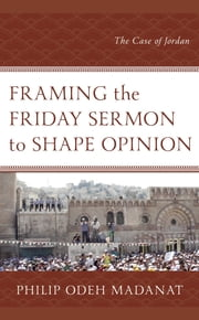 Framing the Friday Sermon to Shape Opinion - The Case of Jordan ebook by Philip Odeh Madanat