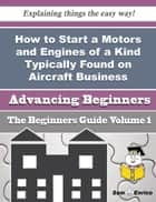 How to Start a Motors and Engines of a Kind Typically Found on Aircraft Business (Beginners Guide) ebook by Donald Bueno