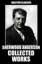 The Collected Works of Sherwood Anderson ebook by Sherwood Anderson