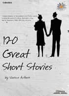 120 Great Short Stories - Complete Edition of Selected Shorts Collection ebook by Oldiees Publishing, Ambrose Bierce, Mary Hallock Foote