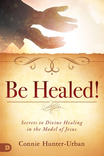 Be Healed! - Secrets to Divine Healing in the Model of Jesus ebook by Connie Hunter-Urban