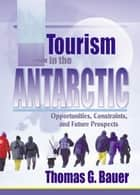 Tourism in the Antarctic - Opportunities, Constraints, and Future Prospects ebook by Thomas Bauer