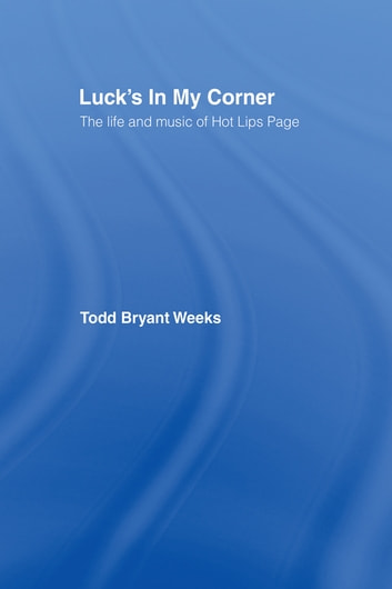 Luck's In My Corner - The Life and Music of Hot Lips Page ebook by Todd Bryant Weeks