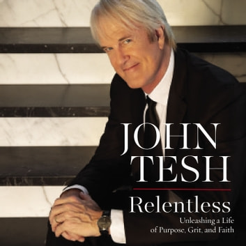 Relentless - Unleashing a Life of Purpose, Grit, and Faith audiobook by John Tesh
