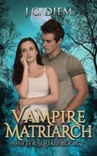 Vampire Matriarch - Shifter Squad, #7 ebook by J.C. Diem