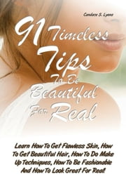91 Timeless Tips To Be Beautiful For Real - Learn How To Get Flawless Skin, How To Get Beautiful Hair, How To Do Make Up Techniques, How To Be Fashionable And How To Look Great For Real! ebook by Candace S. Lyons