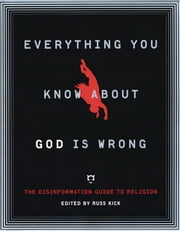 Everything You Know About God Is Wrong: The Disinformation Guide to Religion ebook by Kick, Russ