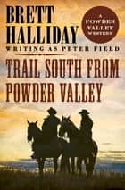 Trail South from Powder Valley ebook by Brett Halliday