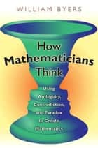 How Mathematicians Think ebook by William Byers