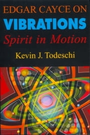 Edgar Cayce on Vibrations - Spirit In Motion ebook by Kevin J. Todeschi