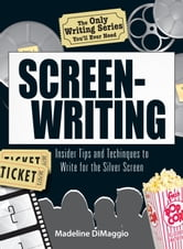 The Only Writing Series You'll Ever Need Screenwriting: Insider Tips and Techniques to Write for the Silver Screen! ebook by Madeline Dimaggio