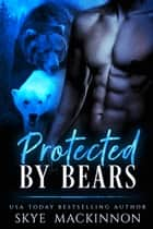 Protected by Bears ebook by Skye MacKinnon