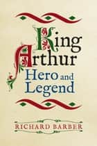 King Arthur: Hero and Legend ebook by Richard Barber