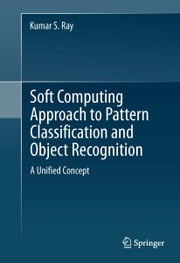 Soft Computing Approach to Pattern Classification and Object Recognition - A Unified Concept ebook by Kumar S. Ray