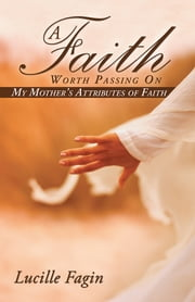 A Faith Worth Passing On - My Mother's Attributes of Faith ebook by Lucille Fagin
