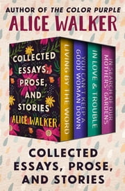 Collected Essays, Prose, and Stories - Living by the Word, You Can't Keep a Good Woman Down, In Love & Trouble, and In Search of Our Mothers' Gardens ebook by Alice Walker
