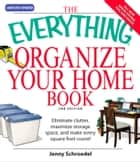 The Everything Organize Your Home Book - Eliminate clutter, set up your home office, and utilize space in your home ebook by Jenny Schroedel