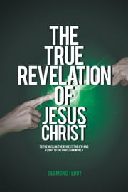 The True Revelation of Jesus Christ - To the Muslim, the Athiest, the Jew and a Light to the Christian World ebook by Desmond Teddy