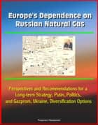 Europe's Dependence on Russian Natural Gas: Perspectives and Recommendations for a Long-term Strategy, Putin, Politics, and Gazprom, Ukraine, Diversification Options ebook by Progressive Management