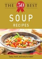 The 50 Best Soup Recipes - Tasty, fresh, and easy to make! eBook by Adams Media