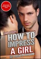 How To Impress A Girl: Get Ahead Of Everyone ebook by Stephen Williams