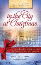 Love Finds You in the City at Christmas ebook by Ruth Logan Herne, Anna Schmidt