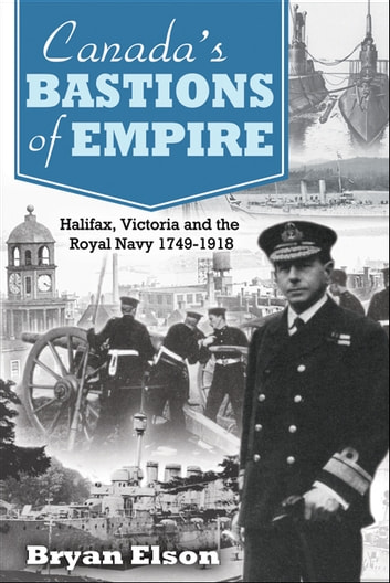 Canada's Bastions of Empire - Halifax, Victoria and the Royal Navy 1749-1918 ebook by Bryan Elson