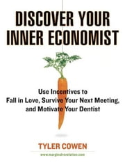 Discover Your Inner Economist - Use Incentives to Fall in Love, Survive Your Next Meeting, and Motivate Your Den tist ebook by Tyler Cowen