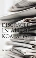 Disgraced in All of Koala Bay ebook by Mark Lawson