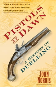 Pistols at Dawn - A History of Duelling ebook by John Norris