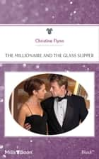 The Millionaire And The Glass Slipper ebook by Christine Flynn