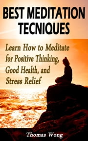 Best Meditation Techniques: Learn How to Meditate for Positive Thinking, Good Health, and Stress Relief ebook by Thomas Wong
