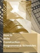 How to Write Construction Programmes & Schedules ebook by Richard Emms