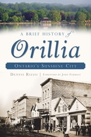 A Brief History of Orillia - Ontario's Sunshine City ebook by Dennis Rizzo,John Forrest