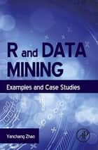 R and Data Mining - Examples and Case Studies ebook by Yanchang Zhao