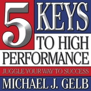 Five Keys to High Performance: - Juggle Your Way to Success ebook by Michael J. Gelb