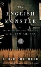 The English Monster - or, The Melancholy Transactions of William Ablass ebook by Lloyd Shepherd