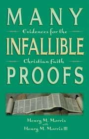 Many Infallible Proofs - Evidences for the Christian Faith ebook by Dr. Henry M. Morris,Henry M. Morris III