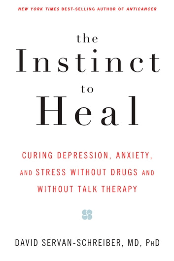 The Instinct to Heal - Curing Depression, Anxiety and Stress Without Drugs and Without Talk Therapy ebook by David Servan-Schreiber, MD, PhD