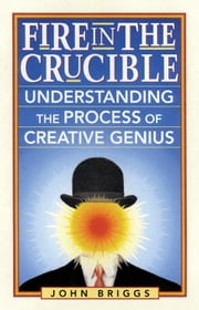 Fire in the Crucible - Understanding the Process of Creative Genius ebook by Briggs, John