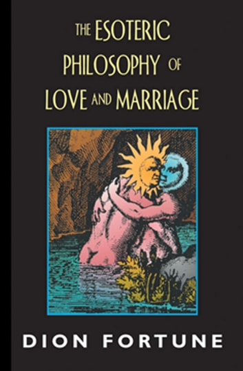 The Esoteric Philosophy of Love and Marriage eBook by Dion Fortune