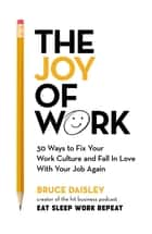 The Joy of Work - 30 Ways to Fix Your Work Culture and Fall in Love with Your Job Again ebook by Bruce Daisley
